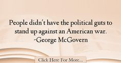 The most popular George McGovern Quotes About War - 72184 : People didn't have the political guts to stand up against an American war. War Quotes, American War, Stand Up, Politics, Get Back Up