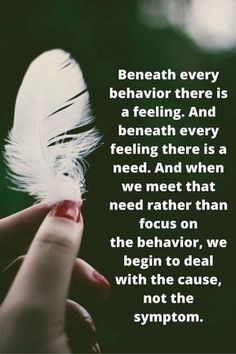 Beneath every behavior there is a feeling. And beneath every feeling there is a need. And when we meet that need rather than focus on the behavior, we begin to deal with the cause, not the symptom. Wisdom Quotes, Quotes To Live By, Me Quotes, Motivational Quotes, Inspirational Quotes, Faith Quotes, Famous Quotes, The Words, Pin On