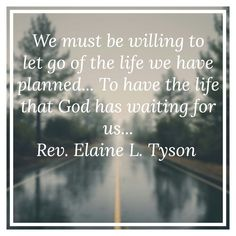 We must be willing to let go of the life we have planned... To have the life that God has waiting for us...