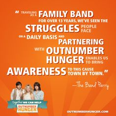 The Band Perry headlines our 2013 Outnumber Hunger campaign. #thebandperry #outnumberhunger