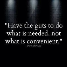 Have the guts to do what is needed, not what is convenient.