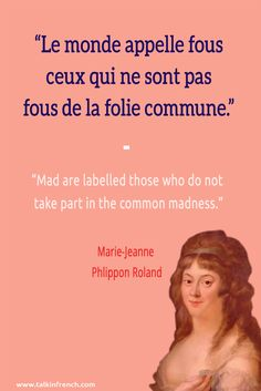 French quote: Le monde appelle fous ceux qui ne sont pas fous de la folie commune. Mad are labelled those who do not take part in the common madness. -Marie-Jeanne Phlippon Roland   Visit www.talkinfrench.com for everything you'd love to learn about French language and culture.