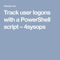 Track user logons with a PowerShell script – 4sysops
