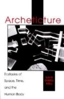 Archeticture : Ecstasies of Space, Time, and the Human Body
