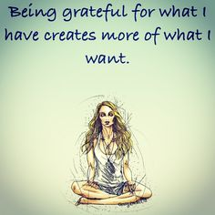 Being greatful for what I have creates more of what I want-Gabrielle Bernstein