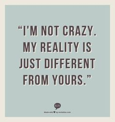 """""""Im not crazy. My reality is just different from yours."""""""