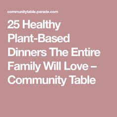 25 Healthy Plant-Based Dinners The Entire Family Will Love – Community Table