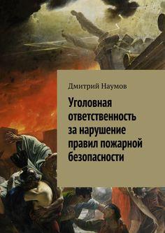 Уголовная ответственность за нарушение правил пожарной безопасности - Дмитрий Наумов — Ridero