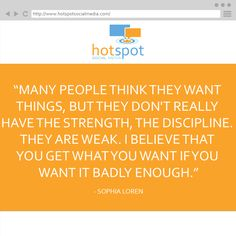 """""""Many people think they want things, but they don't really have the strength, the discipline. They are weak. I believe that you get what you want if you want it badly enough."""" -- Sophia Loren #Quote #HotSpotSocMed"""