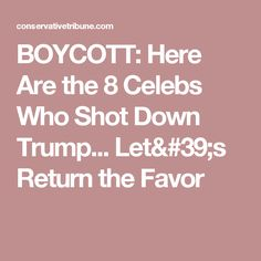 BOYCOTT: Here Are the 8 Celebs Who Shot Down Trump... Let's Return the Favor