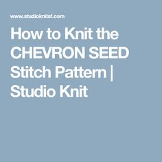 How to Knit the CHEVRON SEED Stitch Pattern | Studio Knit