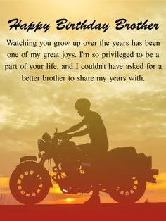 I'm Proud! Happy Birthday Wishes Card for Brother: You grew up with him, and you've spent your life with him. You've seen each other through all of life's ups and downs. He's your brother, and you couldn't be more proud of him. Tell him so with this birthday card. Reminiscent of him riding a motorcycle on during a beautiful sunrise, this birthday card's touching message for your brother is set on the golden and orange background of the sky at sunrise.