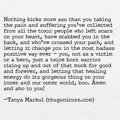 Cutting the fucking cord,forgiveness, from people who've hurt you, DOES NOT MAKE WHAT THEY DID OK, it doesn't LEAVE THEM OFF THE HOOK. It means that it's no longer up to you to put up with their bullshit, that you're worthy of healing, of something better,and becoming even more of yourself.Your job is to grow up and out of your pain and suffering,let that energy do its amazing thang in all words.Show us how grace walks and talks. This is compost for your growth and fuel for your healing.