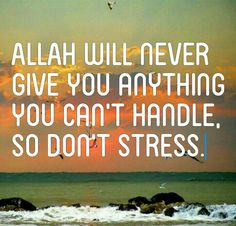 ALLAH will never give you anything you can't handle, so don't stress.