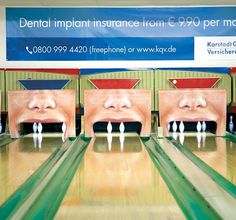 German Insurance company KarstadtQuelle uses bowling lanes to advertise their dental coverage. The bowling pins present teeth. So when you bowl a strike it looks like you just have knocked out all teeth.