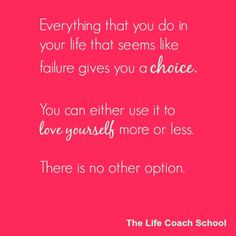 Everything that you do in your life that seems like a failure gives you a choice. You can either use it to love yourself more or less.  There is no other option. (Brooke Castillo) | TheLifeCoachSchool.com