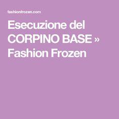 Esecuzione del CORPINO BASE » Fashion Frozen