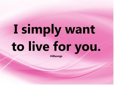 I simply want to live for you