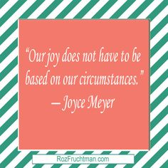 """""""Our joy does not have to be   based on our circumstances.""""  ― Joyce Meyer  For more inspiration visit me at:   http://www.RozFruchtman.com"""