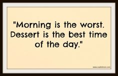 """Morning is the worst. Dessert is the best time of the day. Captain Quotes, Sweet Memes, Morning Person, Describe Me, Get To Know Me, Food Truck, Inspirational Quotes, Good Things, Day"