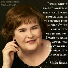 Susan Boyle. What you see on the outside is not always what you get from the inside. What a beautiful voice and a lovely lady.