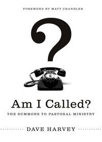 Am I Called?: The Summons to Pastoral Ministry By Dave Harvey