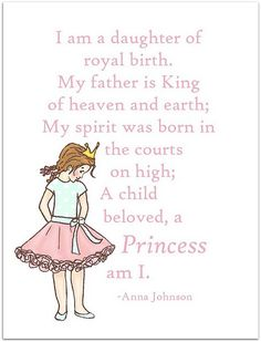A princess am I!  I am a child of God!!!  ♥ I have amazing potential! I can make good choices! I am beautiful inside and out.   I am a daughter of God. ♥.   ♥ grass withers - flowers fade - but the word of God lasts forever.