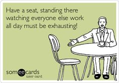 """Have a seat, standing there watching everyone else work all day must be exhausting."" LOL! Unfortunately, there are too many people out there like this."