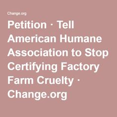 Petition · Tell American Humane Association to Stop Certifying Factory Farm Cruelty · Change.org