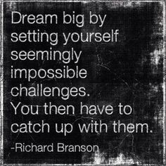 Dream big by setting yourself seemingly impossible challenges. You then have to catch up with them. ~ Richard Branson ~