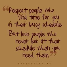 respect people who find time for you in thier busy schedule but love the ppl who nvr look at thier schedule when u need them