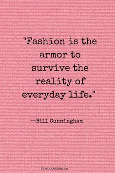 """Fashion is the armor to survive the reality of everyday life."" —Bill Cunningham 