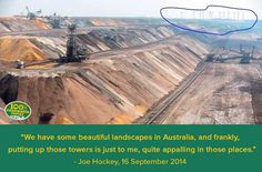 """Yesterday Federal Treasurer Joe Hockey said he found wind turbines """"quite appalling"""". This is after his comments in May to Alan Jones that he found wind turbines """"utterly offensive"""".  We couldn't agree more and found a great example of a how wind farms ruin a beautiful landscape.  Can you help Joe out and suggest to him some things that are more """"appalling"""" than wind turbines?"""
