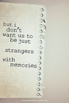 So sad to think that someone you thought was your soulmate can end up a stranger with a bunch of memories...