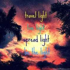 Travel light, live light, spread light, be the light. That's my favorite. Before I Sleep, Thought For Today, Luminaire Led, Light Quotes, Miles To Go, Light Of Life, Travel Light, Daydream, Favorite Quotes