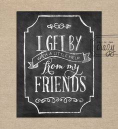 I get by with a little help from my friends - 8x10 Chalk Art Print. via Etsy by Recipe for Crazy