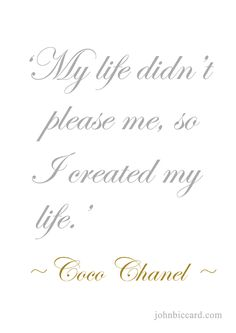♔ My life didn't please me, so I created my life.' ~ Coco Chanel