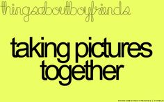 taking pictures together... <3 Things About Boyfriends