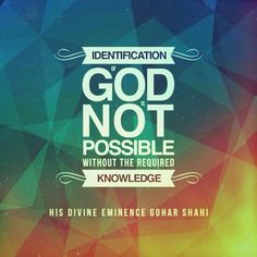 Today's quote is from The Religion of God (Divine Love) by His Divine Eminence RA Gohar Shahi (http://thereligionofgod.com/). 'Identification of God is not possible without the required knowledge.'