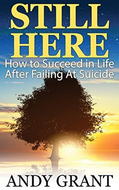 Still Here: How to Succeed in Life After Failing At Suicide by Andy Grant. If you've lost someone to suicide, have thought about it yourself, or have made an attempt, this book can help you. If you have friends or loved ones dealing with depression and suicidal thinking, this book can help you. Still Here is full of techniques, tools, and exercises to assist anyone in creating more happiness in their life.   Released Feb 18, 2015 http://www.amazon.com/dp/B00TMQZGH0/