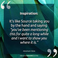 """Imsoiration: It's Like SOURCE Taking You by the HAND and Saying """"You've Been MENTIONING This for QUITE A LONG WHILE and I Want to SHOW YOU WHERE IT IS"""" I Believe in this Quote Because I No Where it is and I am Analyzing a METHOD on How to Keep the SOURCE"""