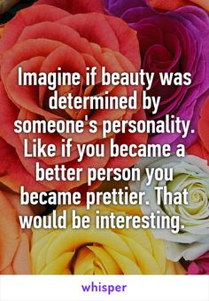 Imagine if beauty was determined by someone's personality. Like if you became a better person you became prettier. That would be interesting.