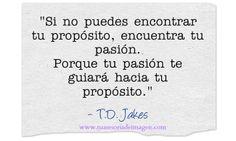 """""""Si no puedes encontrar tu propósito, encuentra tu pasión. Porque tu pasión te guiará hacia tu propósito""""- T.D. Jakes #exito #citas"""
