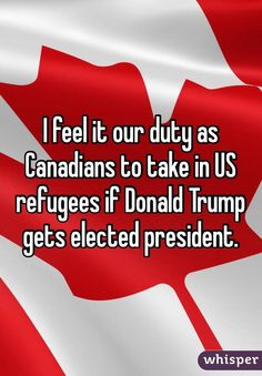 I feel it our duty as Canadians to take in US refugees if Donald Trump gets elected president.