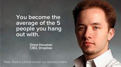 """You become the average of the 5 people you hang out with."" - Drew Houston"