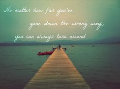 No matter how far you've gone down the wrong way, you can always turn around..