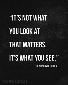"""""""It's not what you look at that matters, it is what you see."""""""