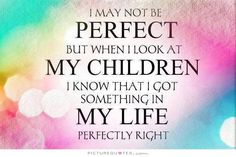 i-may-not-be-perfect-but-when-i-look-at-my-children-i-know-that-i-got-something-in-my-life-perfectly-right-quote-1.jpg (735×489)