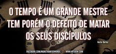 O tempo é um grande mestre, tem porém o defeito de matar os seus discípulos