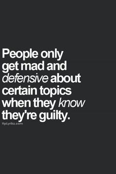 People only get mad and defensive about certain topics when they know they're guilty.